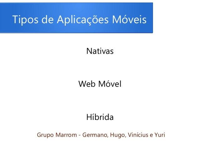 Tipos de Aplicações Móveis Nativas Web Móvel Híbrida Grupo Marrom - Germano, Hugo, Vinícius e Yuri