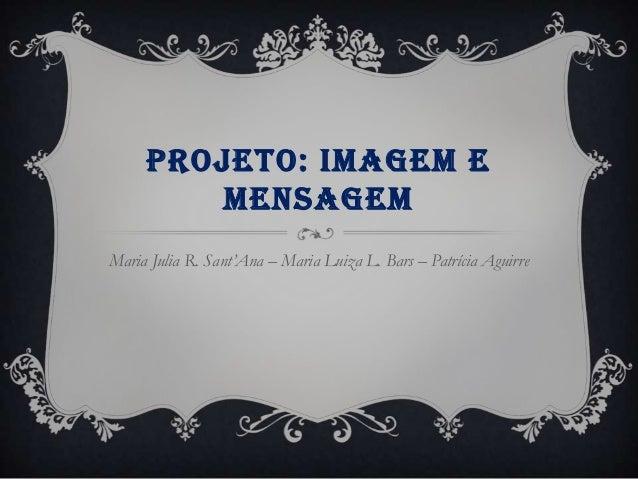 PROJETO: IMAGEM E MENSAGEM Maria Julia R. Sant'Ana – Maria Luiza L. Bars – Patrícia Aguirre