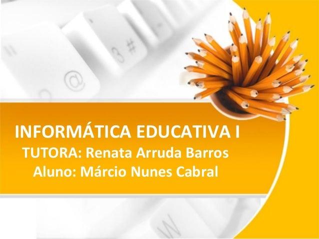 INFORMÁTICA EDUCATIVA I TUTORA: Renata Arruda Barros Aluno: Márcio Nunes Cabral