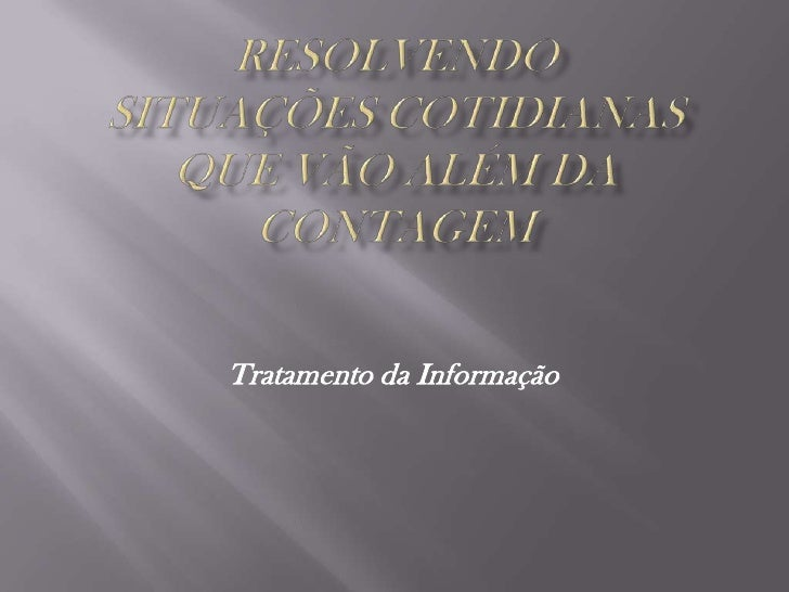 RESOLVENDO SITUAÇÕES COTIDIANAS QUE VÃO ALÉM DA CONTAGEM<br />Tratamento da Informação<br />