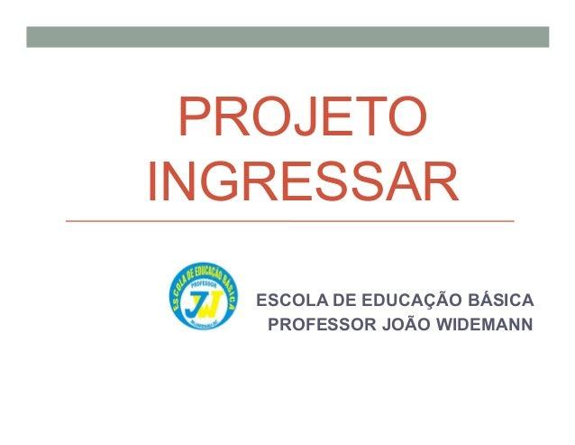 PROJETO INGRESSAR ESCOLA DE EDUCAÇÃO BÁSICA PROFESSOR JOÃO WIDEMANN