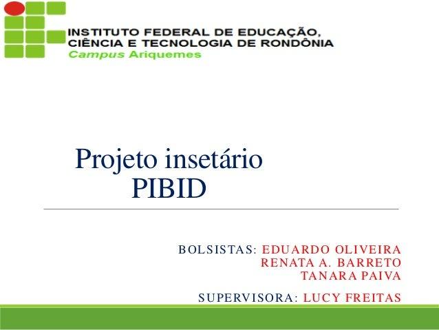 Projeto insetário PIBID INSETÁRIO PIBID BOLSISTAS: EDUARDO OLIVEIRA RENATA A. BARRETO TANARA PAIVA SUPERVISORA: LUCY FREIT...