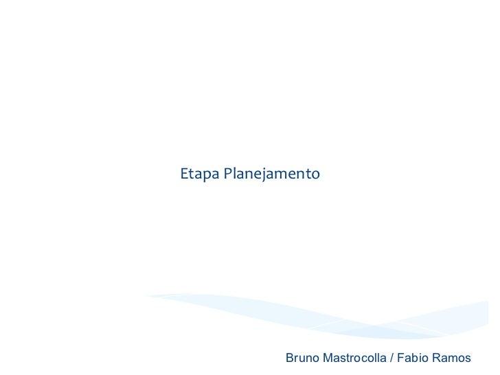 Projeto Integrado     Etapa Planejamento                       Bruno Mastrocolla / Fabio Ramos