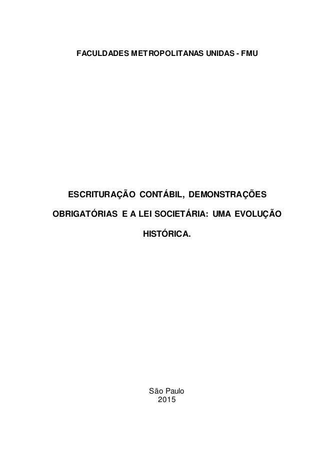 FACULDADES METROPOLITANAS UNIDAS - FMU ESCRITURAÇÃO CONTÁBIL, DEMONSTRAÇÕES OBRIGATÓRIAS E A LEI SOCIETÁRIA: UMA EVOLUÇÃO ...