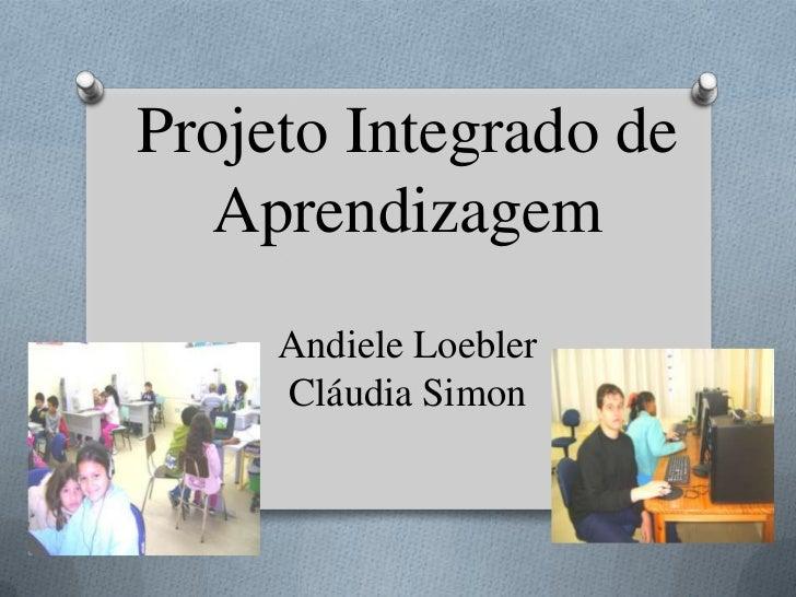 Projeto Integrado de  Aprendizagem     Andiele Loebler     Cláudia Simon