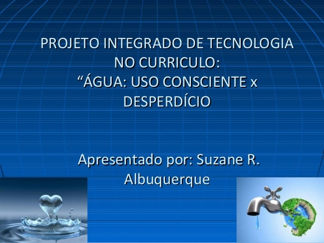 "PROJETO INTEGRADO DE TECNOLOGIAPROJETO INTEGRADO DE TECNOLOGIA NO CURRICULO:NO CURRICULO: ""ÁGUA: USO CONSCIENTE x""ÁGUA: US..."