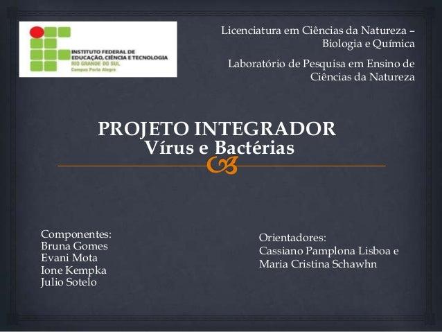 PROJETO INTEGRADOR Vírus e Bactérias Componentes: Bruna Gomes Evani Mota Ione Kempka Julio Sotelo Licenciatura em Ciências...