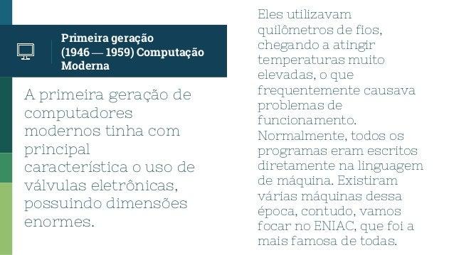 A primeira geração de computadores modernos tinha com principal característica o uso de válvulas eletrônicas, possuindo di...