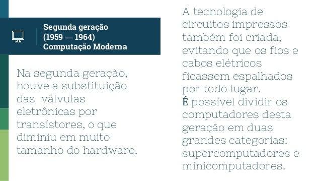 Na segunda geração, houve a substituição das válvulas eletrônicas por transístores, o que diminiu em muito tamanho do hard...