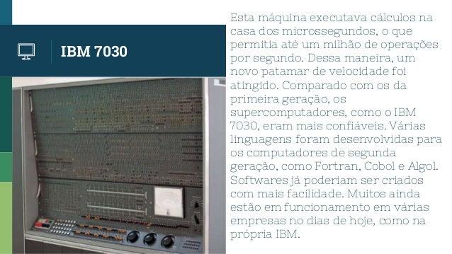 IBM 7030 Esta máquina executava cálculos na casa dos microssegundos, o que permitia até um milhão de operações por segundo...