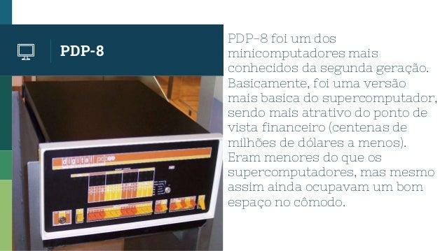 PDP-8 PDP-8 foi um dos minicomputadores mais conhecidos da segunda geração. Basicamente, foi uma versão mais basica do sup...