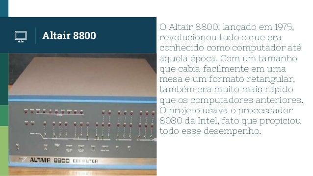 Altair 8800 O Altair 8800, lançado em 1975, revolucionou tudo o que era conhecido como computador até aquela época. Com um...