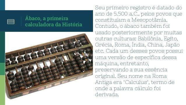Ábaco, a primeira calculadora da História Seu primeiro registro é datado do ano de 5.500 a.C., pelos povos que constituíam...