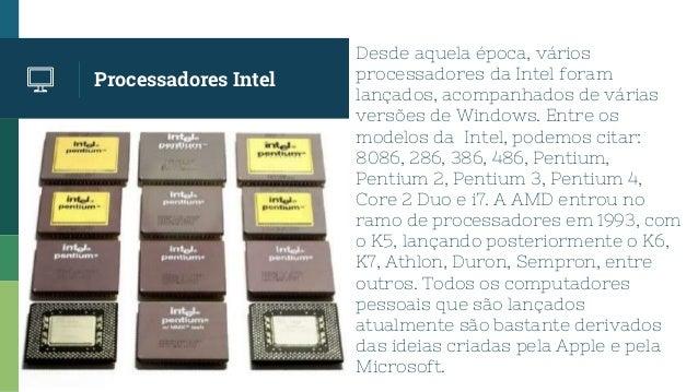 Processadores Intel Desde aquela época, vários processadores da Intel foram lançados, acompanhados de várias versões de Wi...