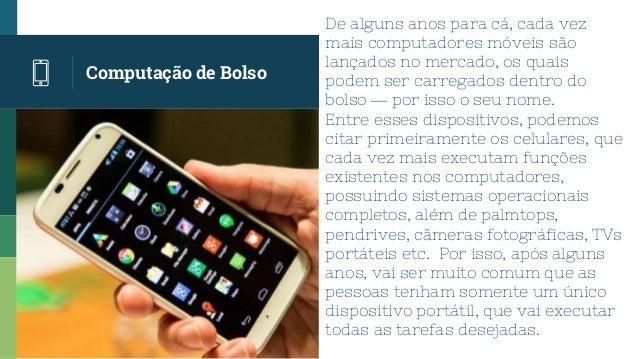 Computação de Bolso De alguns anos para cá, cada vez mais computadores móveis são lançados no mercado, os quais podem ser ...