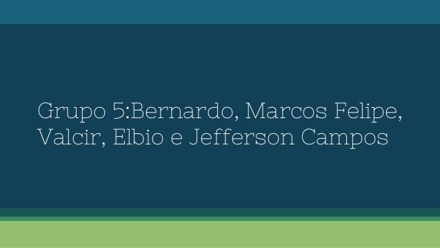 Grupo 5:Bernardo, Marcos Felipe, Valcir, Elbio e Jefferson Campos