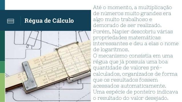 Régua de Cálculo Até o momento, a multiplicação de números muito grandes era algo muito trabalhoso e demorado de ser reali...