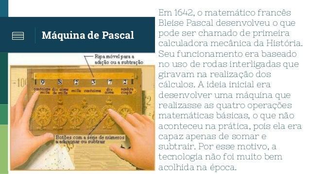 Máquina de Pascal Em 1642, o matemático francês Bleise Pascal desenvolveu o que pode ser chamado de primeira calculadora m...