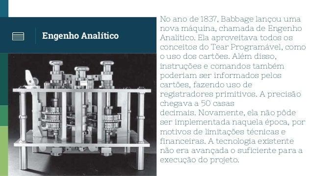 Engenho Analítico No ano de 1837, Babbage lançou uma nova máquina, chamada de Engenho Analítico. Ela aproveitava todos os ...