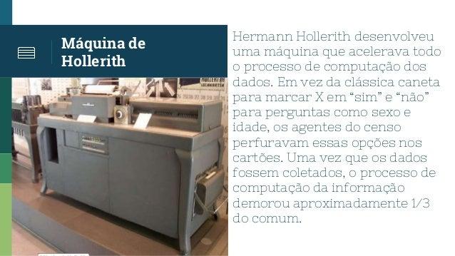 Máquina de Hollerith Hermann Hollerith desenvolveu uma máquina que acelerava todo o processo de computação dos dados. Em v...