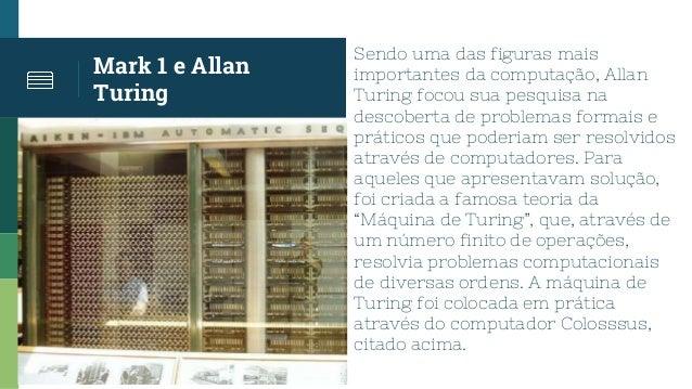 Mark 1 e Allan Turing Sendo uma das figuras mais importantes da computação, Allan Turing focou sua pesquisa na descoberta ...