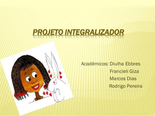 PROJETO INTEGRALIZADOR Acadêmicos: Diulha Ebbres Francieli Giza Marcos Dias Rodrigo Pereira