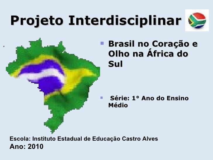 Projeto Interdisciplinar <ul><li>. </li></ul><ul><li>Brasil no Coração e Olho na África do Sul </li></ul><ul><li>Série: 1°...