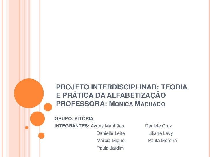 PROJETO INTERDISCIPLINAR: TEORIA E PRÁTICA DA ALFABETIZAÇÃOPROFESSORA: Monica Machado<br />GRUPO: VITÓRIA<br />INTEGRANTES...