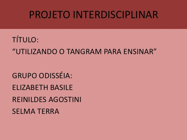 "PROJETO INTERDISCIPLINAR<br />TÍTULO:<br />""UTILIZANDO O TANGRAM PARA ENSINAR""<br />GRUPO ODISSÉIA:<br />ELIZABETH BASILE<..."