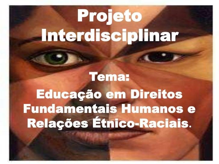 Projeto  Interdisciplinar        Tema:  Educação em DireitosFundamentais Humanos eRelações Étnico-Raciais.
