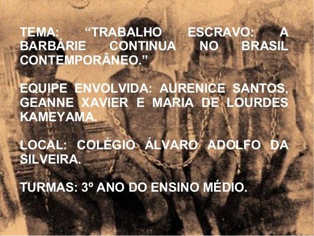 """TEMA: """"TRABALHO ESCRAVO: A BARBÁRIE CONTINUA NO BRASIL CONTEMPORÂNEO."""" EQUIPE ENVOLVIDA: AURENICE SANTOS, GEANNE XAVIER E ..."""