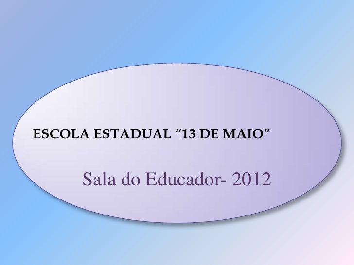 """ESCOLA ESTADUAL """"13 DE MAIO""""     Sala do Educador- 2012"""