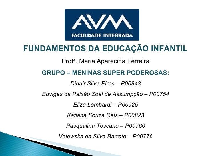 FUNDAMENTOS DA EDUCAÇÃO INFANTIL Profª. Maria Aparecida Ferreira GRUPO – MENINAS SUPER PODEROSAS: Dinair Silva Pires – P00...