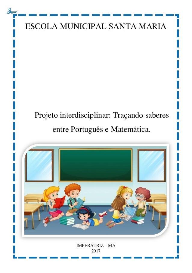 ESCOLA MUNICIPAL SANTA MARIA Projeto interdisciplinar: Traçando saberes entre Português e Matemática. IMPERATRIZ – MA 2017