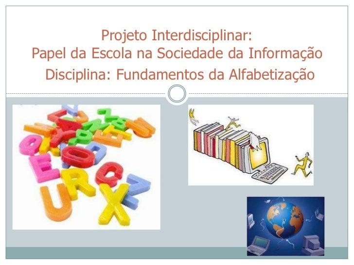 Projeto Interdisciplinar:Papel da Escola na Sociedade da Informação  Disciplina: Fundamentos da Alfabetização