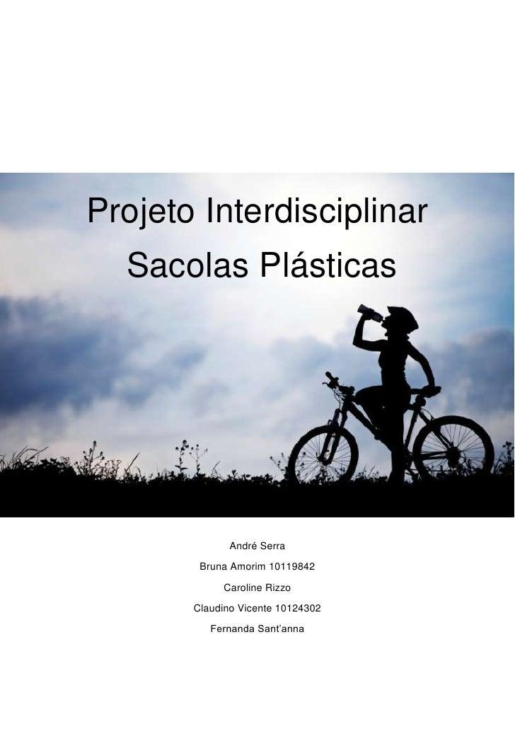 Projeto Interdisciplinar  Sacolas Plásticas              André Serra        Bruna Amorim 10119842            Caroline Rizz...
