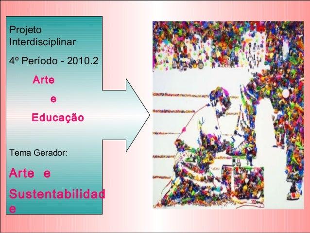 Projeto Interdisciplinar 4º Período - 2010.2 Arte e Educação Tema Gerador: Arte e Sustentabilidad e