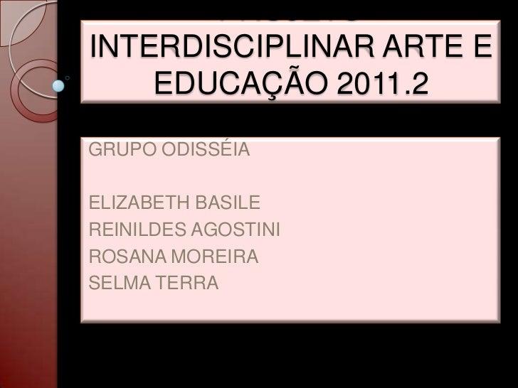 PROJETOINTERDISCIPLINAR ARTE E    EDUCAÇÃO 2011.2GRUPO ODISSÉIAELIZABETH BASILEREINILDES AGOSTINIROSANA MOREIRASELMA TERRA