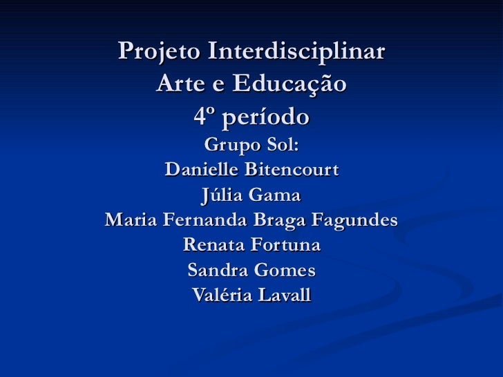 Projeto Interdisciplinar Arte e Educação 4º período Grupo Sol: Danielle Bitencourt Júlia Gama Maria Fernanda Braga Fagunde...