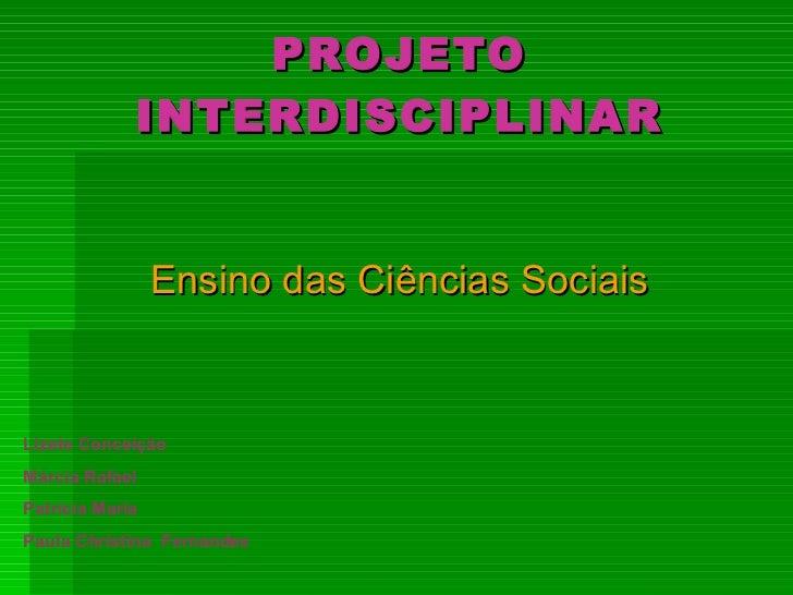 PROJETO INTERDISCIPLINAR Ensino das Ciências Sociais Lizete Conceição Márcia Rafael Patrícia Maria Paula Christina  Fernan...