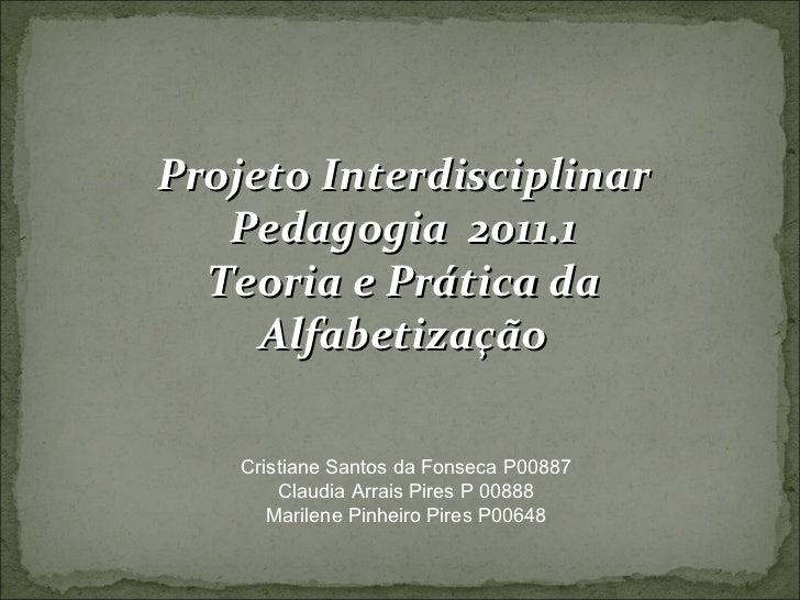 Projeto Interdisciplinar Pedagogia  2011.1 Teoria e Prática da Alfabetização Cristiane Santos da Fonseca P00887 Claudia Ar...