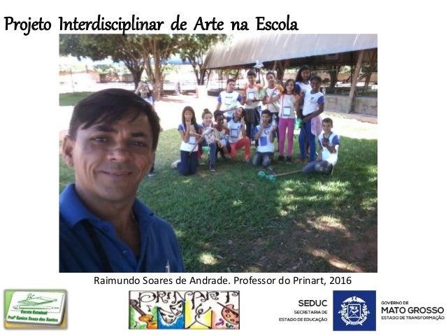 Projeto Interdisciplinar de Arte na Escola Raimundo Soares de Andrade. Professor do Prinart, 2016