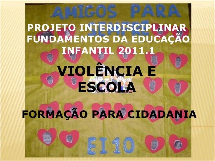VIOLÊNCIA E ESCOLA FORMAÇÃO PARA CIDADANIA PROJETO INTERDISCIPLINAR  FUNDAMENTOS DA EDUCAÇÃO INFANTIL 2011.1