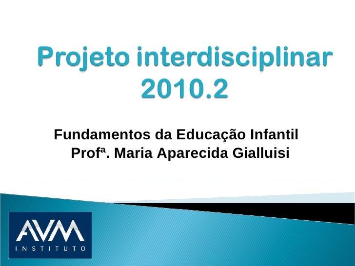 Fundamentos da Educação Infantil  Profª. Maria Aparecida Gialluisi