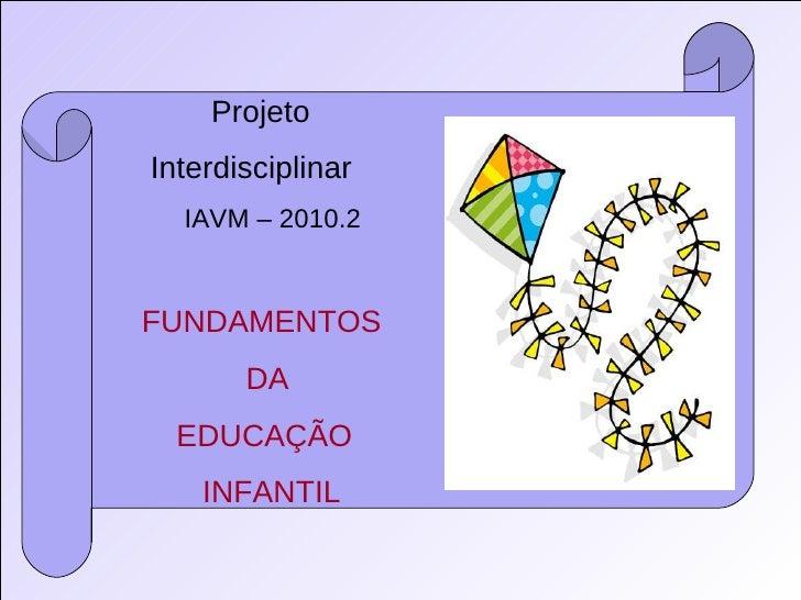 Projeto  Interdisciplinar IAVM – 2010.2 FUNDAMENTOS DA EDUCAÇÃO INFANTIL