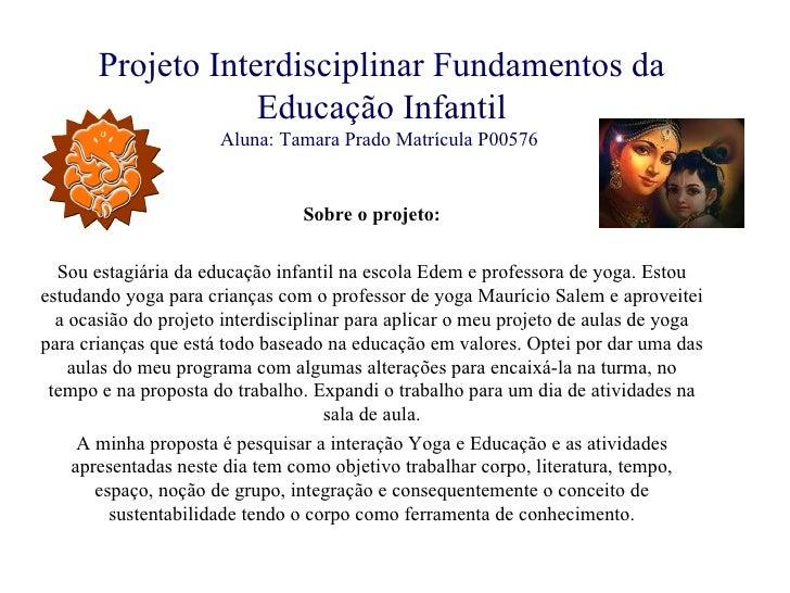 Projeto Interdisciplinar Fundamentos da Educação Infantil Aluna: Tamara Prado Matrícula P00576   Sobre o projeto:  Sou es...