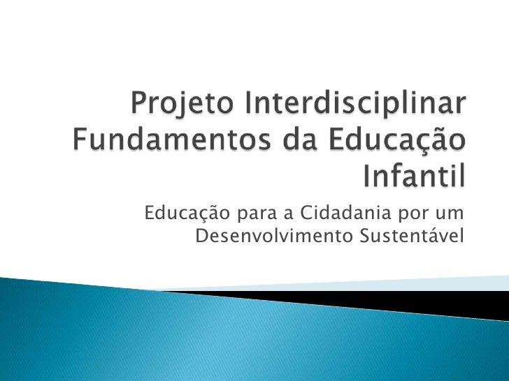 Projeto Interdisciplinar Fundamentos da Educação Infantil<br />Educação para a Cidadania por um Desenvolvimento Sustentáve...