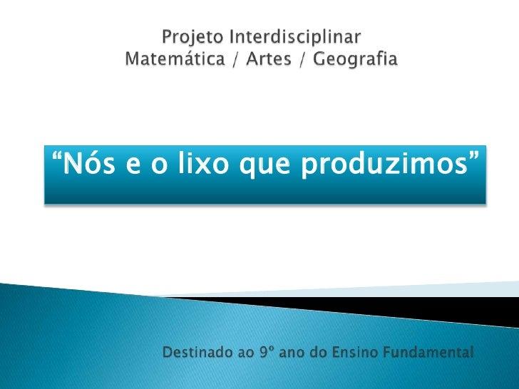 """Projeto InterdisciplinarMatemática / Artes / Geografia<br />""""Nós e o lixo que produzimos""""<br />Destinado ao 9º ano do Ensi..."""