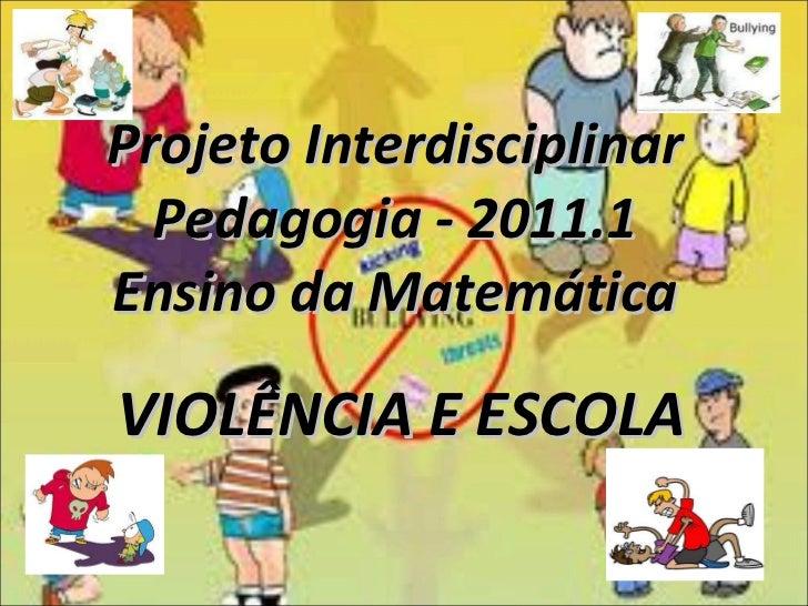 Projeto Interdisciplinar Pedagogia - 2011.1 Ensino da Matemática VIOLÊNCIA E ESCOLA