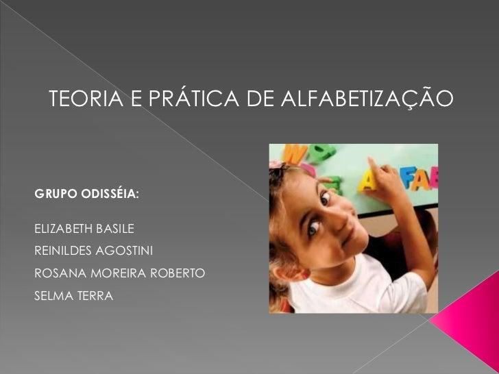 TEORIA E PRÁTICA DE ALFABETIZAÇÃOGRUPO ODISSÉIA:ELIZABETH BASILEREINILDES AGOSTINIROSANA MOREIRA ROBERTOSELMA TERRA